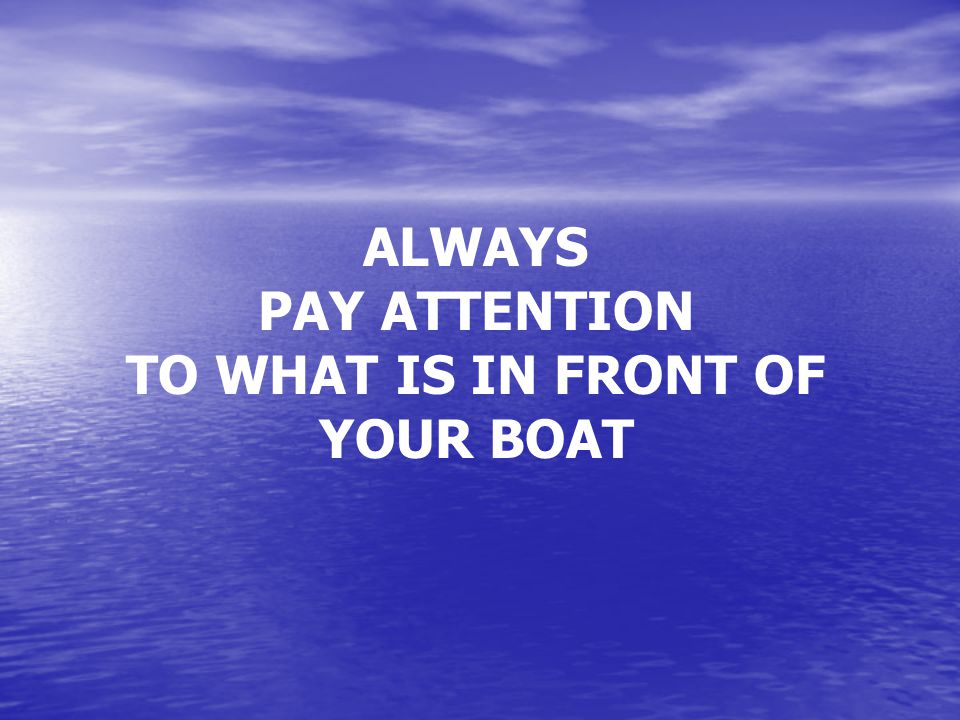 ALWAYS PAY ATTENTION TO WHAT IS IN FRONT OF YOUR BOAT