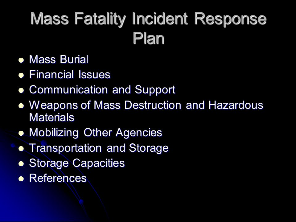 Mass Fatality Incident Response Plan Mass Burial Mass Burial Financial Issues Financial Issues Communication and Support Communication and Support Weapons of Mass Destruction and Hazardous Materials Weapons of Mass Destruction and Hazardous Materials Mobilizing Other Agencies Mobilizing Other Agencies Transportation and Storage Transportation and Storage Storage Capacities Storage Capacities References References