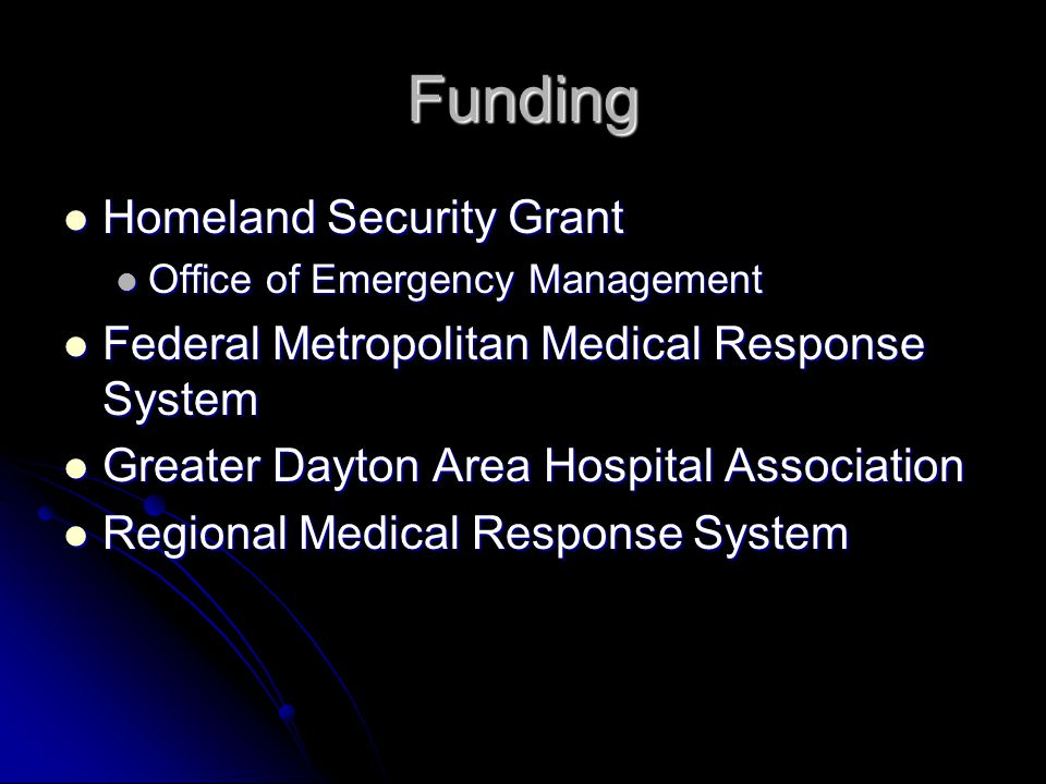 Funding Homeland Security Grant Homeland Security Grant Office of Emergency Management Office of Emergency Management Federal Metropolitan Medical Response System Federal Metropolitan Medical Response System Greater Dayton Area Hospital Association Greater Dayton Area Hospital Association Regional Medical Response System Regional Medical Response System