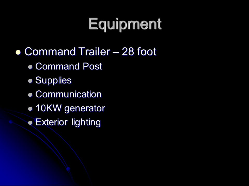 Equipment Command Trailer – 28 foot Command Trailer – 28 foot Command Post Command Post Supplies Supplies Communication Communication 10KW generator 10KW generator Exterior lighting Exterior lighting