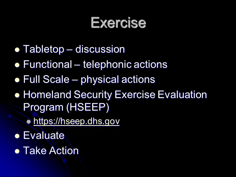 Exercise Tabletop – discussion Tabletop – discussion Functional – telephonic actions Functional – telephonic actions Full Scale – physical actions Ful