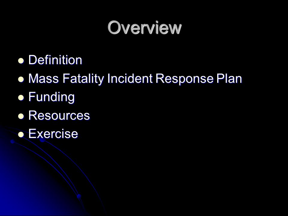 Overview Definition Definition Mass Fatality Incident Response Plan Mass Fatality Incident Response Plan Funding Funding Resources Resources Exercise