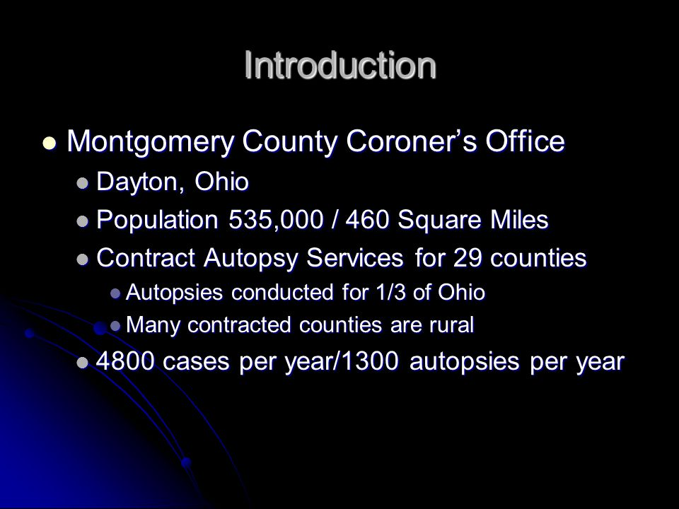 Introduction Montgomery County Coroner's Office Montgomery County Coroner's Office Dayton, Ohio Dayton, Ohio Population 535,000 / 460 Square Miles Population 535,000 / 460 Square Miles Contract Autopsy Services for 29 counties Contract Autopsy Services for 29 counties Autopsies conducted for 1/3 of Ohio Autopsies conducted for 1/3 of Ohio Many contracted counties are rural Many contracted counties are rural 4800 cases per year/1300 autopsies per year 4800 cases per year/1300 autopsies per year