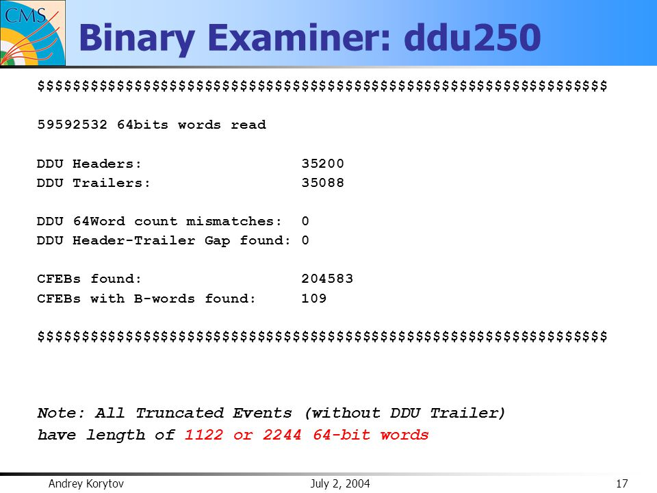 Andrey Korytov July 2, 2004 17 Binary Examiner: ddu250 $$$$$$$$$$$$$$$$$$$$$$$$$$$$$$$$$$$$$$$$$$$$$$$$$$$$$$$$$$$$$$$$$ 59592532 64bits words read DDU Headers: 35200 DDU Trailers: 35088 DDU 64Word count mismatches: 0 DDU Header-Trailer Gap found: 0 CFEBs found: 204583 CFEBs with B-words found: 109 $$$$$$$$$$$$$$$$$$$$$$$$$$$$$$$$$$$$$$$$$$$$$$$$$$$$$$$$$$$$$$$$$ Note: All Truncated Events (without DDU Trailer) have length of 1122 or 2244 64-bit words