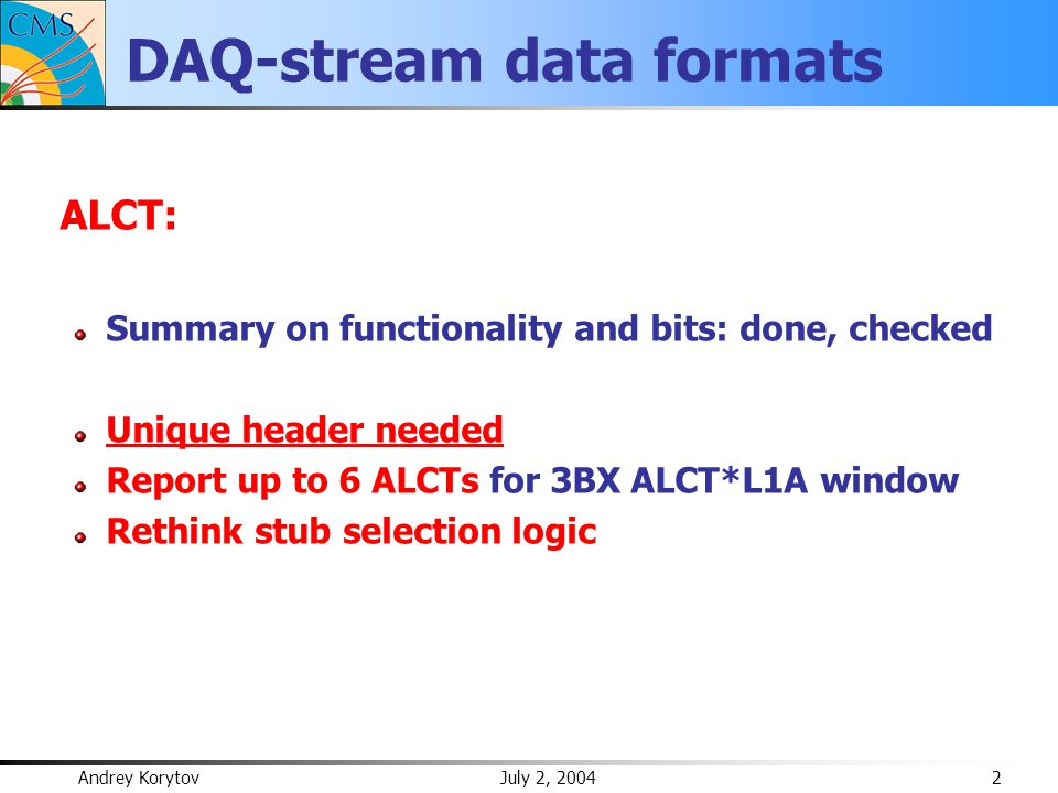 Andrey Korytov July 2, 2004 2 DAQ-stream data formats ALCT: Summary on functionality and bits: done, checked Unique header needed Report up to 6 ALCTs for 3BX ALCT*L1A window Rethink stub selection logic