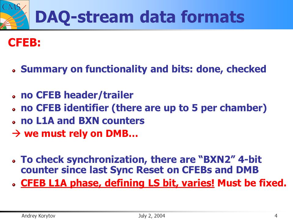Andrey Korytov July 2, 2004 4 DAQ-stream data formats CFEB: Summary on functionality and bits: done, checked no CFEB header/trailer no CFEB identifier (there are up to 5 per chamber) no L1A and BXN counters  we must rely on DMB… To check synchronization, there are BXN2 4-bit counter since last Sync Reset on CFEBs and DMB CFEB L1A phase, defining LS bit, varies.