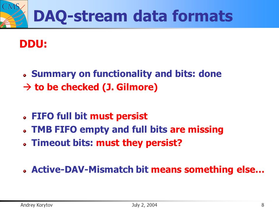 Andrey Korytov July 2, 2004 9 DAQ-stream data formats Overall: Maybe OK, but somewhat irritating L1A have different length in different boards BXNs have different length in different boards BXNs are reset differently: different boards report different BXNs for the same event not sure if offsets stay the same from run to run…