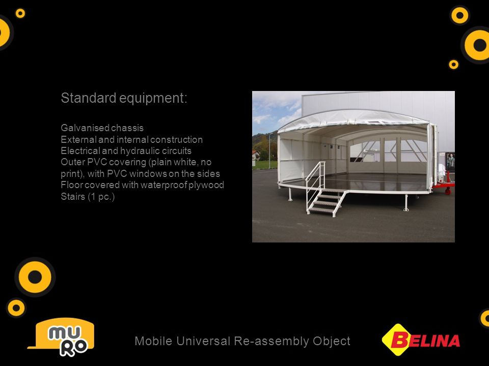 Standard equipment: Galvanised chassis External and internal construction Electrical and hydraulic circuits Outer PVC covering (plain white, no print), with PVC windows on the sides Floor covered with waterproof plywood Stairs (1 pc.) Mobile Universal Re-assembly Object