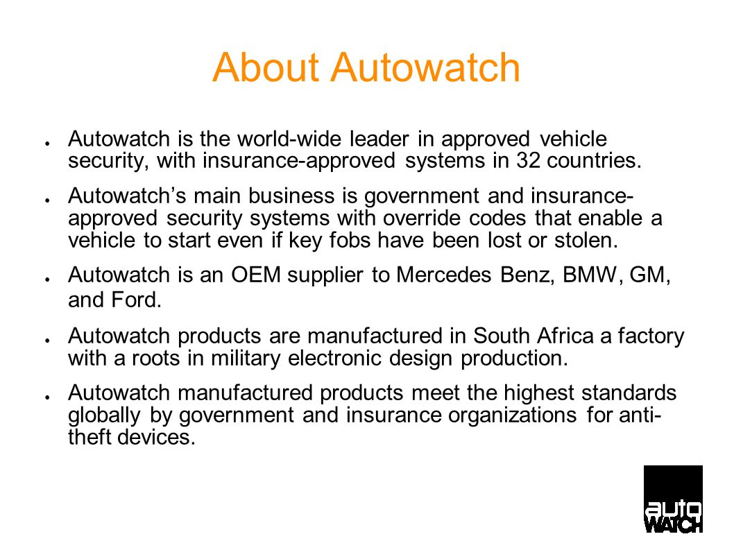 About Autowatch ● Autowatch is the world-wide leader in approved vehicle security, with insurance-approved systems in 32 countries. ● Autowatch's main
