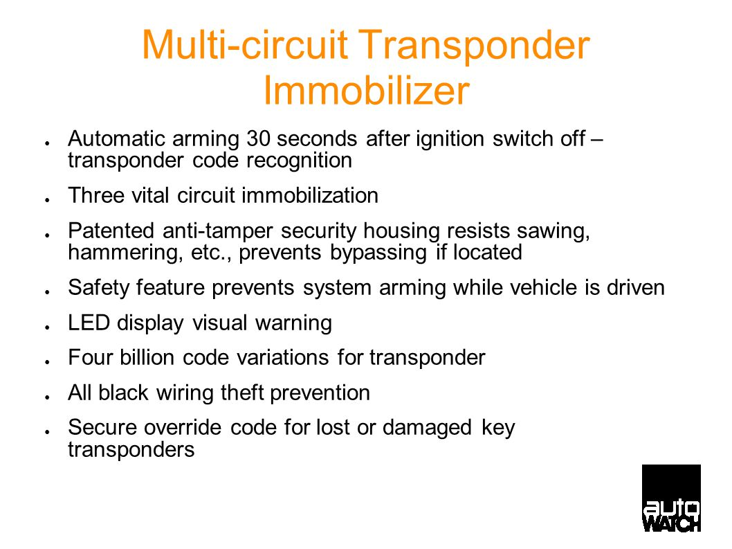 4 Multi-circuit Transponder Immobilizer ● Automatic arming 30 seconds after ignition switch off – transponder code recognition ● Three vital circuit immobilization ● Patented anti-tamper security housing resists sawing, hammering, etc., prevents bypassing if located ● Safety feature prevents system arming while vehicle is driven ● LED display visual warning ● Four billion code variations for transponder ● All black wiring theft prevention ● Secure override code for lost or damaged key transponders