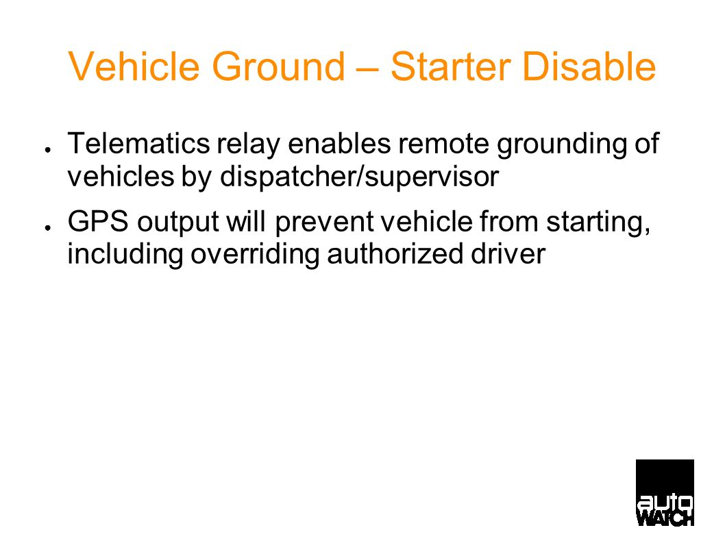 Vehicle Ground – Starter Disable ● Telematics relay enables remote grounding of vehicles by dispatcher/supervisor ● GPS output will prevent vehicle from starting, including overriding authorized driver