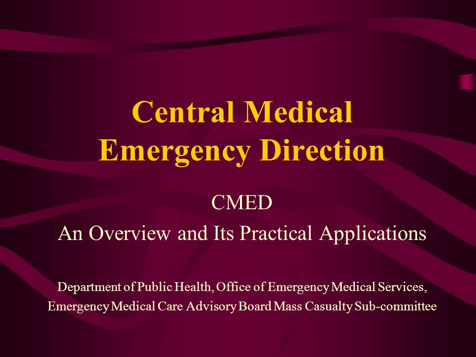Central Medical Emergency Direction CMED An Overview and Its Practical Applications Department of Public Health, Office of Emergency Medical Services, Emergency Medical Care Advisory Board Mass Casualty Sub-committee