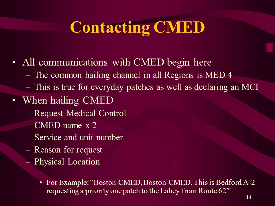 14 Contacting CMED All communications with CMED begin here –The common hailing channel in all Regions is MED 4 –This is true for everyday patches as well as declaring an MCI When hailing CMED –Request Medical Control –CMED name x 2 –Service and unit number –Reason for request –Physical Location For Example: Boston-CMED, Boston-CMED.