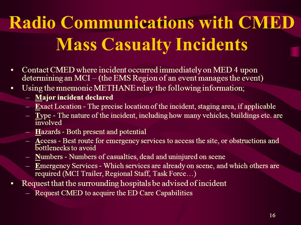 16 Radio Communications with CMED Mass Casualty Incidents Contact CMED where incident occurred immediately on MED 4 upon determining an MCI – (the EMS Region of an event manages the event) Using the mnemonic METHANE relay the following information; –Major incident declared –Exact Location - The precise location of the incident, staging area, if applicable –Type - The nature of the incident, including how many vehicles, buildings etc.