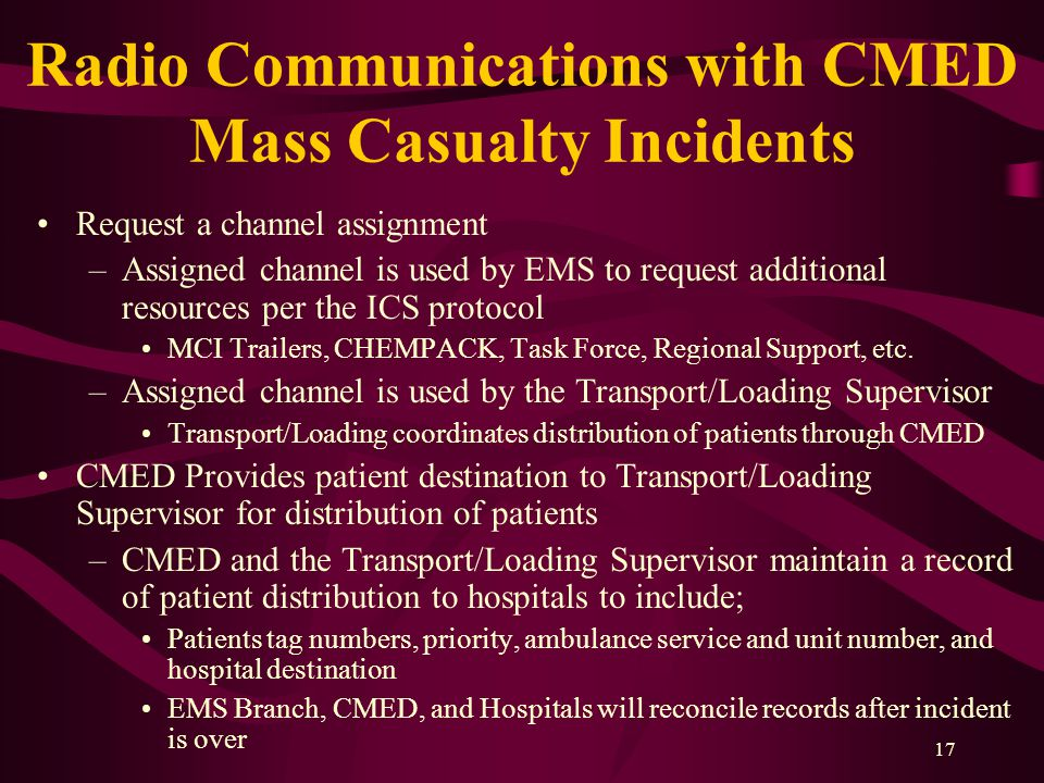 17 Radio Communications with CMED Mass Casualty Incidents Request a channel assignment –Assigned channel is used by EMS to request additional resources per the ICS protocol MCI Trailers, CHEMPACK, Task Force, Regional Support, etc.
