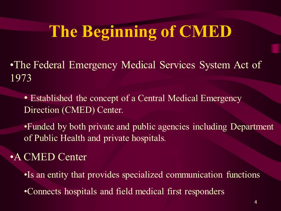 4 The Beginning of CMED The Federal Emergency Medical Services System Act of 1973 Established the concept of a Central Medical Emergency Direction (CMED) Center.
