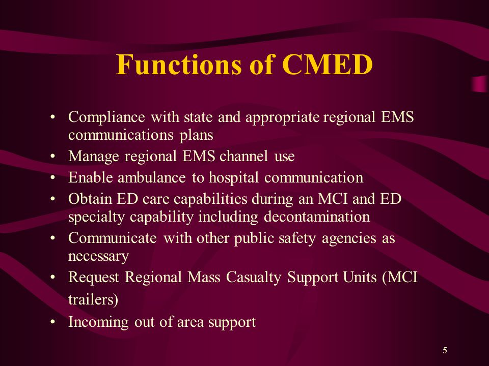 5 Functions of CMED Compliance with state and appropriate regional EMS communications plans Manage regional EMS channel use Enable ambulance to hospital communication Obtain ED care capabilities during an MCI and ED specialty capability including decontamination Communicate with other public safety agencies as necessary Request Regional Mass Casualty Support Units (MCI trailers) Incoming out of area support