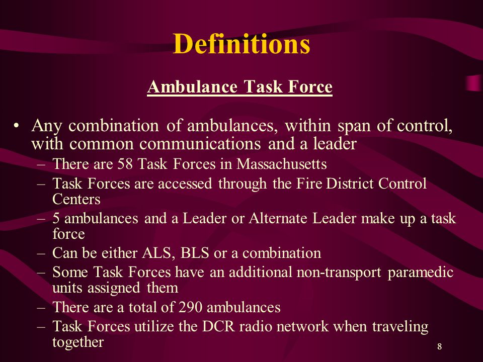 8 Definitions Ambulance Task Force Any combination of ambulances, within span of control, with common communications and a leader –There are 58 Task Forces in Massachusetts –Task Forces are accessed through the Fire District Control Centers –5 ambulances and a Leader or Alternate Leader make up a task force –Can be either ALS, BLS or a combination –Some Task Forces have an additional non-transport paramedic units assigned them –There are a total of 290 ambulances –Task Forces utilize the DCR radio network when traveling together