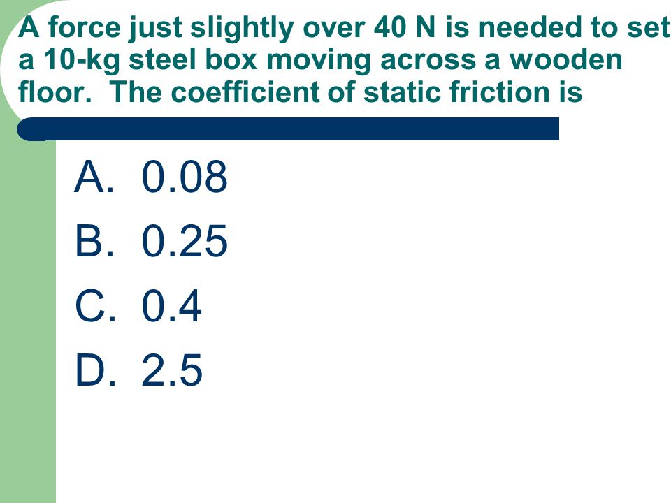 A force just slightly over 40 N is needed to set a 10-kg steel box moving across a wooden floor. The coefficient of static friction is A.0.08 B.0.25 C