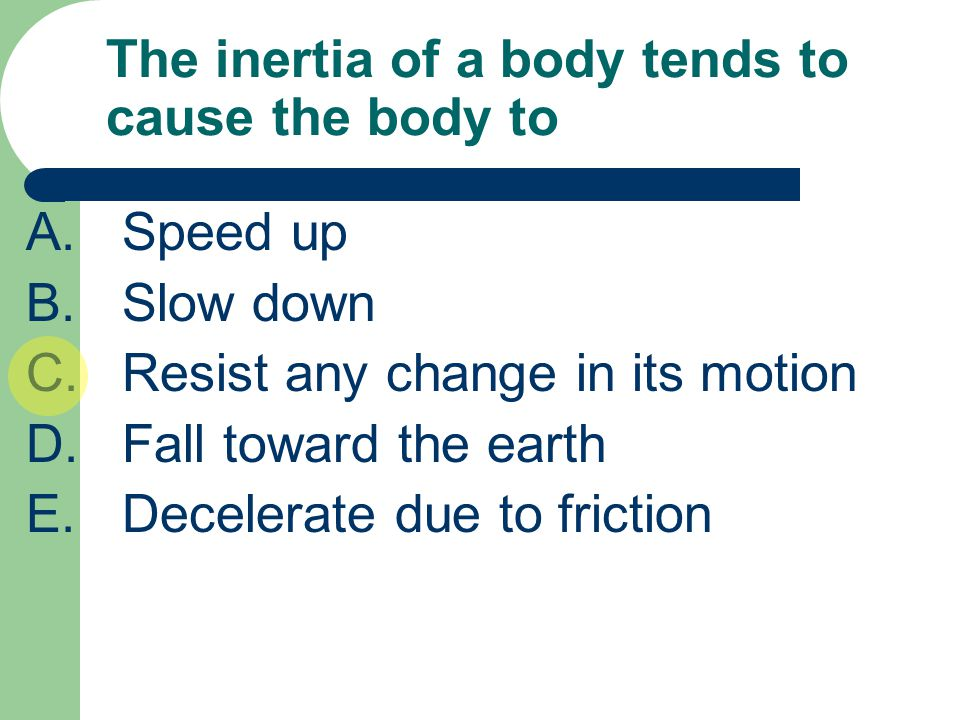 The inertia of a body tends to cause the body to A.Speed up B.Slow down C.Resist any change in its motion D.Fall toward the earth E.Decelerate due to