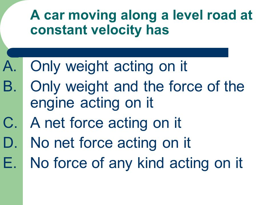 A car moving along a level road at constant velocity has A.Only weight acting on it B.Only weight and the force of the engine acting on it C.A net for