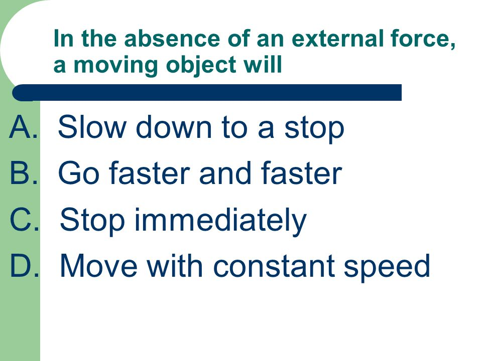 In the absence of an external force, a moving object will A.Slow down to a stop B.