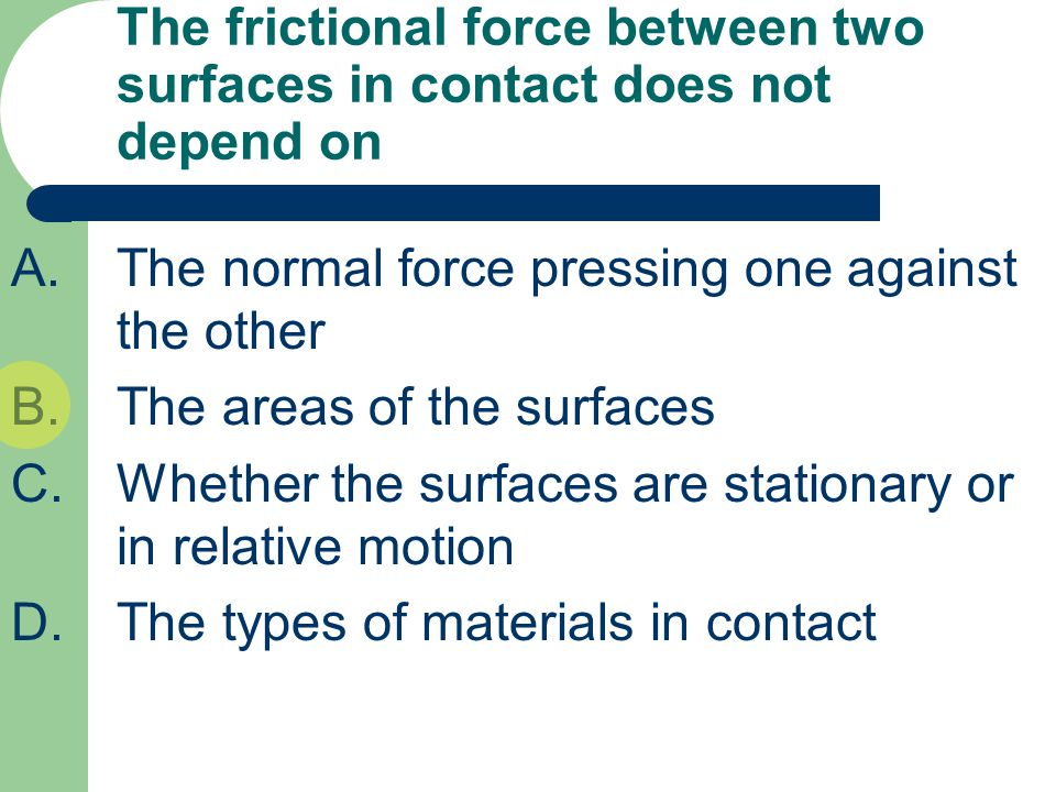 The frictional force between two surfaces in contact does not depend on A.The normal force pressing one against the other B.The areas of the surfaces