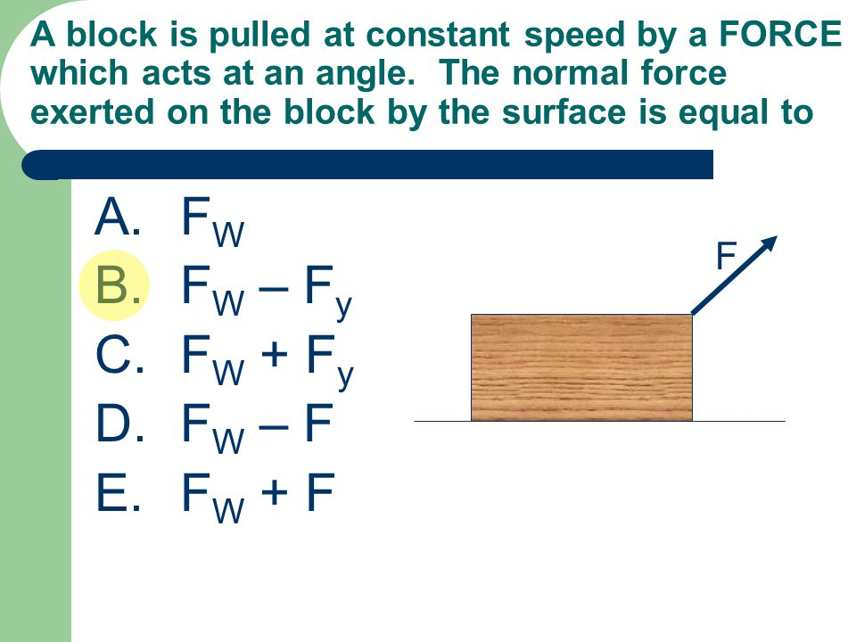 A block is pulled at constant speed by a FORCE which acts at an angle. The normal force exerted on the block by the surface is equal to A.F W B.F W –
