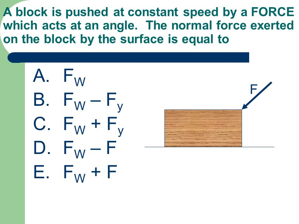 A block is pushed at constant speed by a FORCE which acts at an angle. The normal force exerted on the block by the surface is equal to A.F W B.F W –