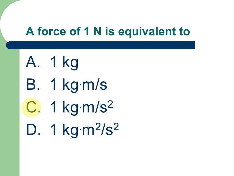 A force of 1 N is equivalent to A.1 kg B.1 kg. m/s C.1 kg. m/s 2 D.1 kg. m 2 /s 2