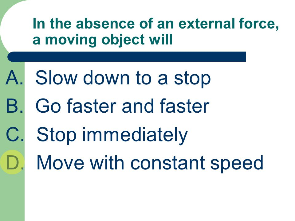 In the absence of an external force, a moving object will A.Slow down to a stop B. Go faster and faster C. Stop immediately D. Move with constant spee