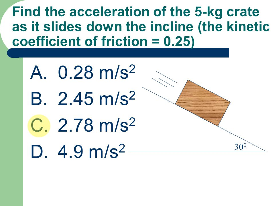 Find the acceleration of the 5-kg crate as it slides down the incline (the kinetic coefficient of friction = 0.25) A.0.28 m/s 2 B.2.45 m/s 2 C.2.78 m/