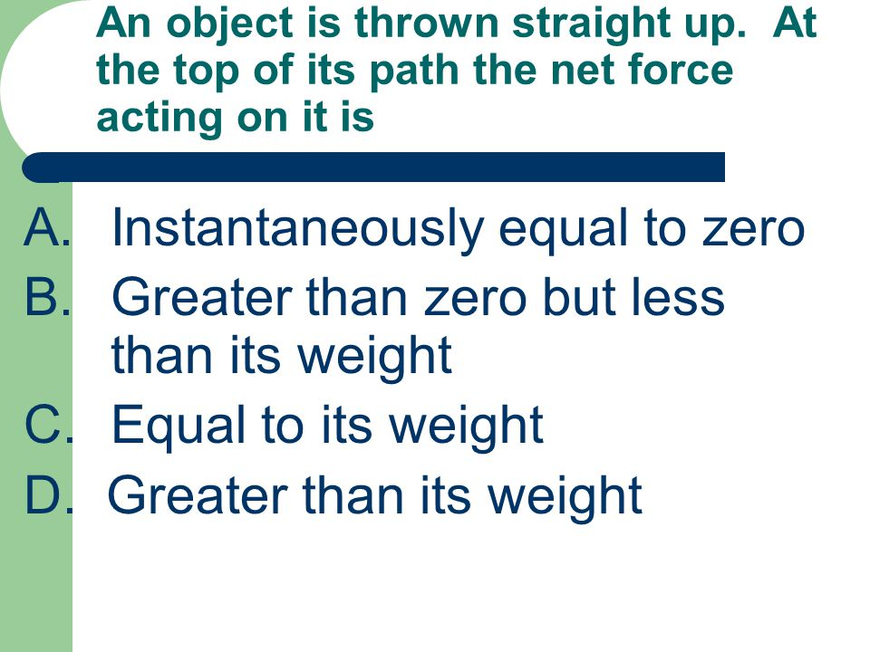An object is thrown straight up. At the top of its path the net force acting on it is A.Instantaneously equal to zero B.Greater than zero but less tha