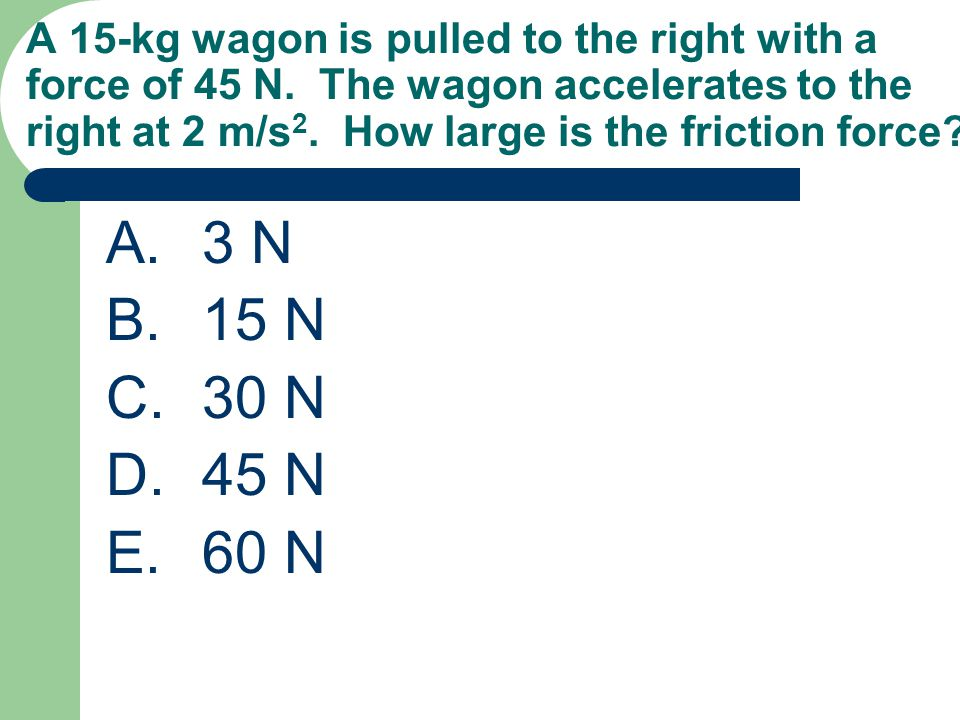 A 15-kg wagon is pulled to the right with a force of 45 N. The wagon accelerates to the right at 2 m/s 2. How large is the friction force? A.3 N B.15