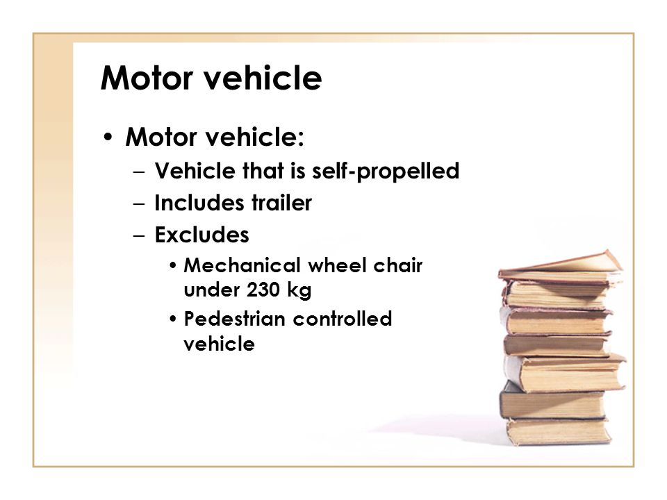 Motor vehicle Motor vehicle: – Vehicle that is self-propelled – Includes trailer – Excludes Mechanical wheel chair under 230 kg Pedestrian controlled