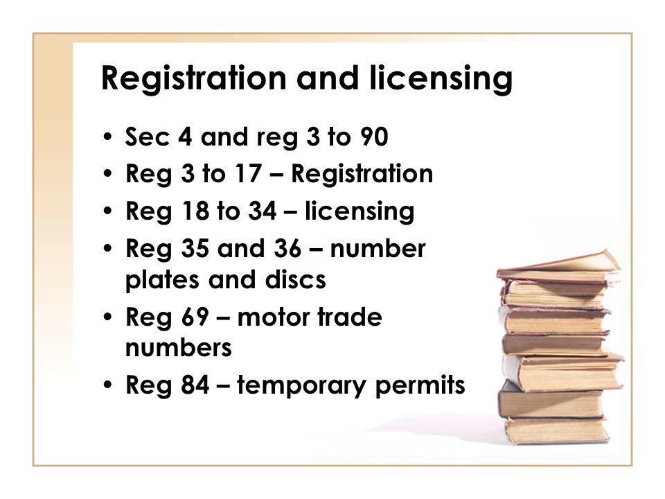 Registration and licensing Sec 4 and reg 3 to 90 Reg 3 to 17 – Registration Reg 18 to 34 – licensing Reg 35 and 36 – number plates and discs Reg 69 –