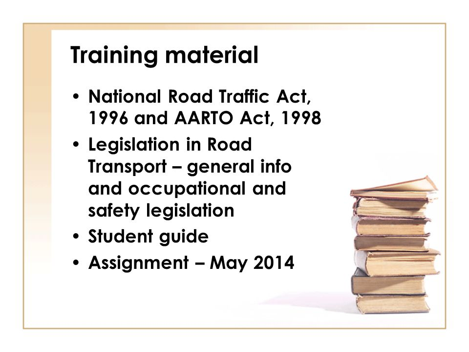 Training material National Road Traffic Act, 1996 and AARTO Act, 1998 Legislation in Road Transport – general info and occupational and safety legisla
