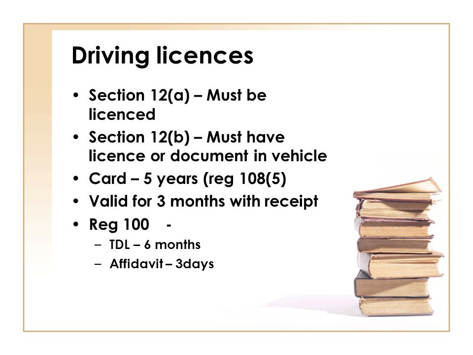 Driving licences Section 12(a) – Must be licenced Section 12(b) – Must have licence or document in vehicle Card – 5 years (reg 108(5) Valid for 3 mont