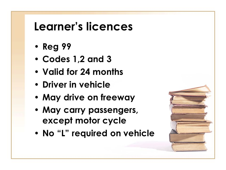 "Learner's licences Reg 99 Codes 1,2 and 3 Valid for 24 months Driver in vehicle May drive on freeway May carry passengers, except motor cycle No ""L"" r"