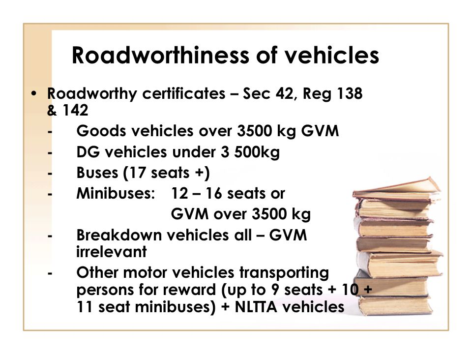 Roadworthy certificates – Sec 42, Reg 138 & 142 -Goods vehicles over 3500 kg GVM -DG vehicles under 3 500kg -Buses (17 seats +) -Minibuses:12 – 16 sea
