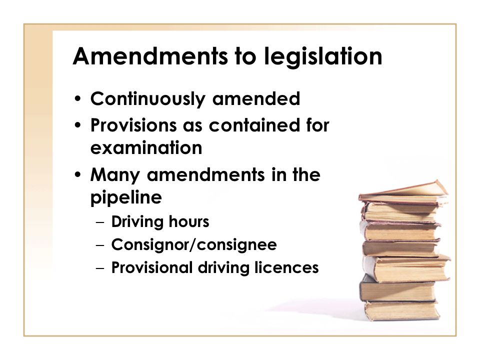 Amendments to legislation Continuously amended Provisions as contained for examination Many amendments in the pipeline – Driving hours – Consignor/con