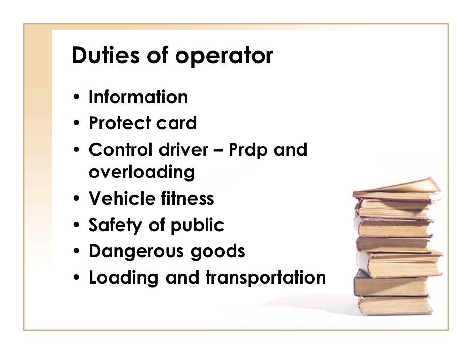 Duties of operator Information Protect card Control driver – Prdp and overloading Vehicle fitness Safety of public Dangerous goods Loading and transpo