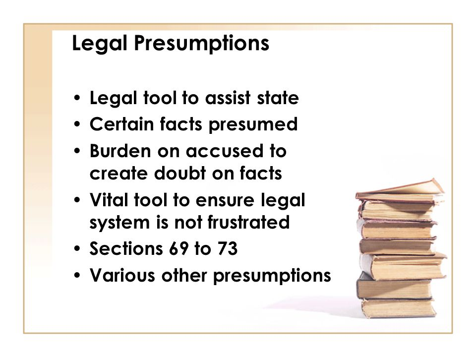 Legal Presumptions Legal tool to assist state Certain facts presumed Burden on accused to create doubt on facts Vital tool to ensure legal system is n