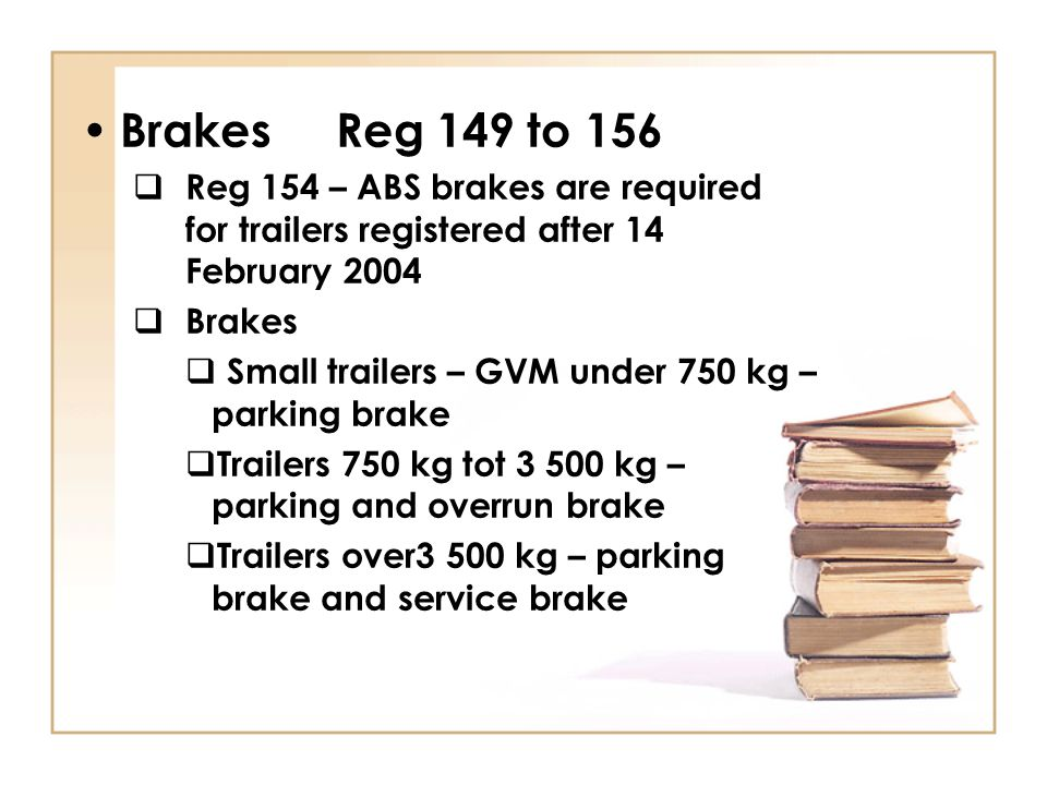 Brakes Reg 149 to 156  Reg 154 – ABS brakes are required for trailers registered after 14 February 2004  Brakes  Small trailers – GVM under 750 kg