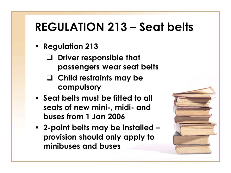 REGULATION 213 – Seat belts Regulation 213  Driver responsible that passengers wear seat belts  Child restraints may be compulsory Seat belts must b