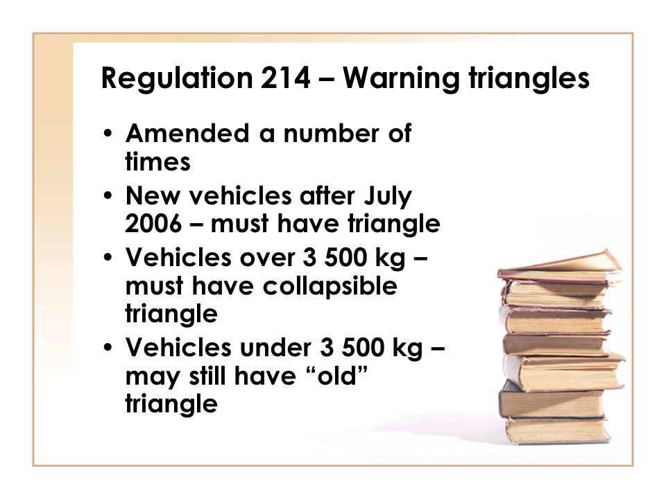 Regulation 214 – Warning triangles Amended a number of times New vehicles after July 2006 – must have triangle Vehicles over 3 500 kg – must have coll