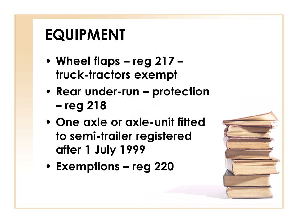 EQUIPMENT Wheel flaps – reg 217 – truck-tractors exempt Rear under-run – protection – reg 218 One axle or axle-unit fitted to semi-trailer registered