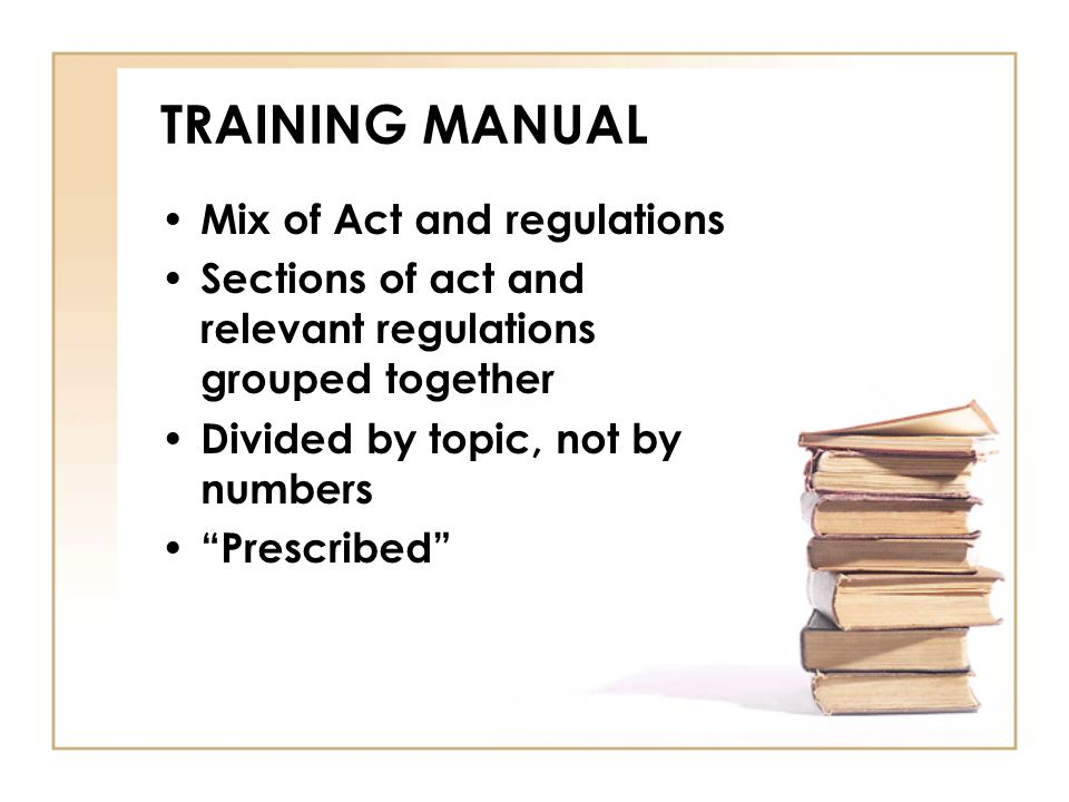 "TRAINING MANUAL Mix of Act and regulations Sections of act and relevant regulations grouped together Divided by topic, not by numbers ""Prescribed"""