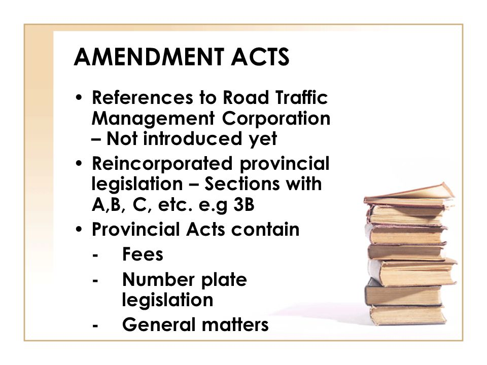 AMENDMENT ACTS References to Road Traffic Management Corporation – Not introduced yet Reincorporated provincial legislation – Sections with A,B, C, et