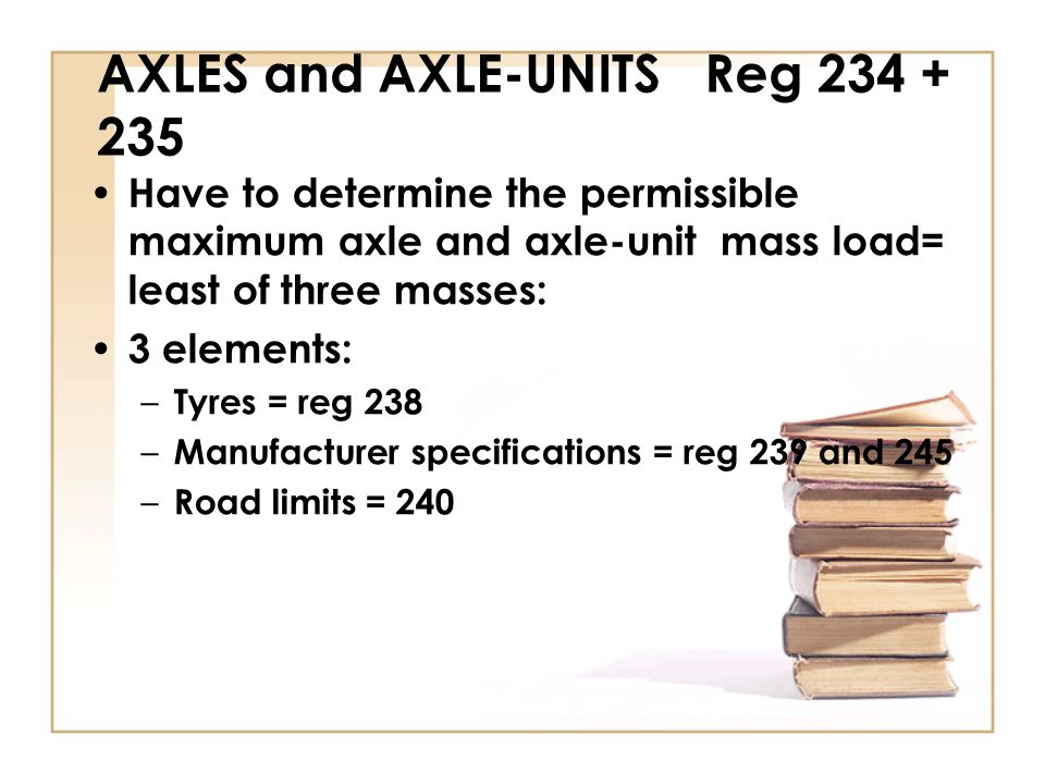 AXLES and AXLE-UNITS Reg 234 + 235 Have to determine the permissible maximum axle and axle-unit mass load= least of three masses: 3 elements: – Tyres